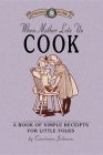 When Mother Lets Us Cook: A Book of Simple Receipts for Little Folks, with Important Cooking Rules in Rhyme, Together with Handy Lists of the Ma (Cooking in America) Cover Image