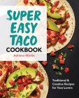 Super Easy Taco Cookbook: Traditional & Creative Recipes for Taco Lovers Cover Image