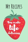 You Make Life Delicious: MY RECIPES: Cute Strawberry Cook Book Ideal To Track All Your Delicious Recipes / 100 Entries Cover Image