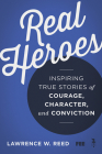 Real Heroes: Inspiring True Stories of Courage, Character, and Conviction Cover Image