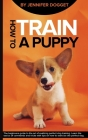 How to train a puppy: The beginners guide to the art of realizing perfect dog training. Learn the basics of commands and tricks with tips on Cover Image