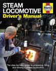 Steam Locomotive Driver's Manual: The step-by-step guide to preparing, firing and driving a steam locomotive Cover Image