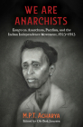 We Are Anarchists: Essays on Anarchism, Pacifism, and the Indian Independence Movement, 1923-1953 Cover Image