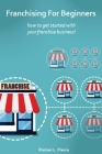 Franchising For Beginners: How To Get Started With Your Franchise Business Cover Image