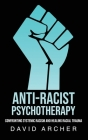 Anti-Racist Psychotherapy: Confronting Systemic Racism and Healing Racial Trauma Cover Image