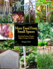 More Food From Small Spaces: Growing Denser, Deeper, Higher, Longer Vegetable Gardens Cover Image