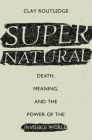 Supernatural: Death, Meaning, and the Power of the Invisible World Cover Image