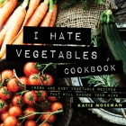 I Hate Vegetables Cookbook: Fresh and Easy Vegetable Recipes That Will Change Your Mind Cover Image