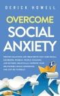 Overcome Social Anxiety: Proven Solutions and Treatments That Cure Social Disorders, Phobias, People-Pleasing, and Shyness. Drastically Improve Cover Image