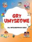 Gry Umyslowe Dla Inteligentnych Dzieci: Zagadki i fakty dla ciekawskich umyslów - wyzwanie dla malych dzieci i pożywka dla ich kreatywności Cover Image