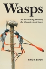 Wasps: The Astonishing Diversity of a Misunderstood Insect Cover Image