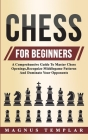 Chess For Beginners: A Comprehensive Guide To Master Chess Openings, Recognize Middlegame Patterns And Dominate Your Opponent Cover Image