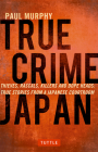 True Crime Japan: Thieves, Rascals, Killers and Dope Heads: True Stories from a Japanese Courtroom Cover Image