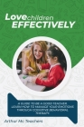 Love Children Effectively: A Guide to Be A Good Teacher. Learn How to Manage Your Emotions Through Cognitive Behavioral Method. Set Your Emotions Cover Image