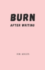 Burn After Writing for Adults: Only for adults, when no one is watching, challenge yourself, be honest to have fun. Cover Image