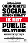Corporate Social Responsibility Is Not Public Relations: How to Put Csr at the Heart of Your Company and Maximize the Business Benefits Cover Image