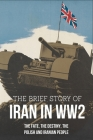 The Brief Story Of Iran In WW2: The Fate, The Destiny, The Polish And Iranian People: Us Troops In Iran Ww2 Cover Image