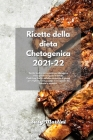 Ricette della dieta Chetogenica 2021-22: Ricette facili e convenienti per dimagrire senza perdere il gusto a tavola. Piatti Low Carb e ad alto contenu Cover Image
