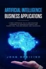 Artificial Intelligence Business Applications: A New Approach to AI and Machine Learning in Modern Business and Marketing, for Beginners and Advanced Cover Image