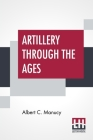 Artillery Through The Ages: A Short Illustrated History Of Cannon, Emphasizing Types Used In America Cover Image