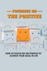 Focusing On The Positive: How To Focus On The Positive To Achieve Your Goal In Life: Stay Positive Quotes Cover Image