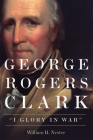 George Rogers Clark: I Glory in War Cover Image
