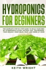 Hydroponics for Beginners: The Complete Step by Step Guide to Build Your Own DIY Hydroponics System, without Soil, for Growing Your Organic Veget Cover Image