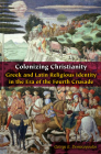 Colonizing Christianity: Greek and Latin Religious Identity in the Era of the Fourth Crusade (Orthodox Christianity and Contemporary Thought) Cover Image