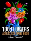 100 Flowers Adults Coloring Book: An Adult Coloring Book Featuring Flowers, Vases, Bunches, Bouquets, Wreaths, Swirls, Patterns, Realiving Flowers Col Cover Image