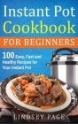 Instant Pot Cookbook For Beginners: 100 Easy, Fast and Healthy Recipes for Your Instant Pot (Hardcover) Cover Image