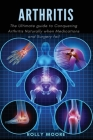 Arthritis: The ultimate guide to Conquering Arthritis Naturally when Medications and Surgery fail Cover Image