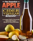 The Essential Apple Cider Vinegar Guide: A Complete Guide to Homemade Apple Cider Vinegar. (Recipes & Natural Remedies) Cover Image