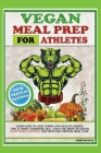 Vegan Meal Prep for Athletes: Learn How to Cook Yummy and Healthy Dishes. This Ultimate Cookbook Will Teach You Many Delicious Plant-Based Recipes, Cover Image