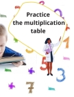 Practice the multiplication table: Timed Tests, Multiplication, Digits 0-12, age 6-13,100 pages Cover Image
