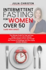 Intermittent Fasting for Women Over 50 (and not only): The Ultimate Guide for Fast and Easy Weight Loss. Improve the Quality of Your Life Through the Cover Image