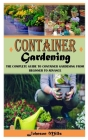 Container Gardening: The Complete Guide to Container Gardening From Beginner to Advance Cover Image