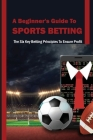 A Beginner's Guide To Sports Betting: The Six Key Betting Principles To Ensure Profit: Betting Principles Cover Image