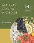 Ah! 345 Long Grain Rice Main Dish Recipes: Start a New Cooking Chapter with Long Grain Rice Main Dish Cookbook! Cover Image