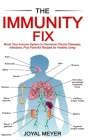 The Immunity Fix: Boost Your Immune System to Overcome Chronic Diseases, Infections, Plus Flavorful Recipes for Healthy Living Cover Image