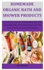 Homemade Organic Bath And Shower Products: Learn How to make DIY All-Natural Bath Salts, Bath Bombs Bath Milks, Bubble Baths, Shower Gels, Body scrubs Cover Image