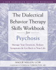 The Dialectical Behavior Therapy Skills Workbook for Psychosis: Manage Your Emotions, Reduce Symptoms, and Get Back to Your Life Cover Image