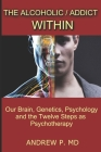 The Alcoholic / Addict Within: Our Brain, Genetics, Psychology and the Twelve Steps as Psychotherapy Cover Image