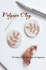 Polymer Clay: The Polymer Clay Techniques for Beginners: How to Sculpt Cover Image