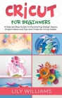Cricut for Beginners: A Step-by-Step Guide to Discovering Design Space, Project Ideas and Tips and Tricks for Cricut Maker Cover Image