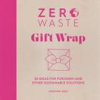Zero Waste: Gift Wrap: 30 Ideas for Furoshiki and Other Sustainable Solutions Cover Image