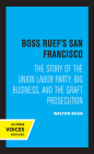 Boss Ruef's San Francisco: The Story of the Union Labor Party, Big Business, and the Graft Prosecution Cover Image