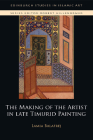 The Making of the Artist in Late Timurid Painting (Edinburgh Studies in Islamic Art) Cover Image