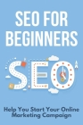 SEO For Beginners: Help You Start Your Online Marketing Campaign: Search Engine Optimization Book Cover Image