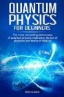 Quantum physics for beginners: The most compelling phenomena of quantum physics made easy: the law of attraction and the theory of relativity Cover Image