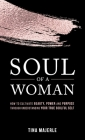 Soul of a Woman: How to Cultivate Beauty, Power and Purpose Through Understanding Your True Soulful Self Cover Image